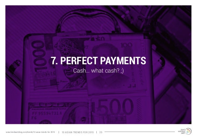 7. PERFECT PAYMENTS  Cash… what cash? ;)  www.trendwatching.com/trends/10-asian-trends-for-2015 10 ASIAN TRENDS FOR 2015 2...