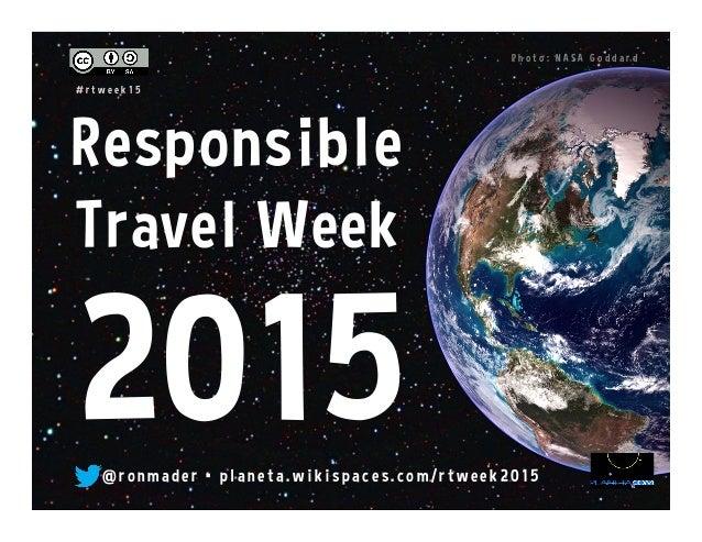 Responsible Travel Week @ r o n made r • pl an e ta. w i k i s pace s . co m/ r tw e e k 2 0 15 P h o t o : N A S A G o d ...