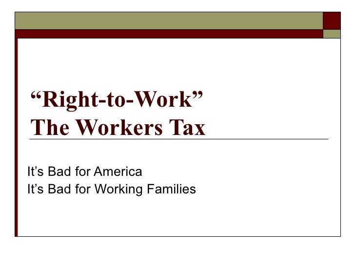 """ Right-to-Work"" The Workers Tax It's Bad for America It's Bad for Working Families"