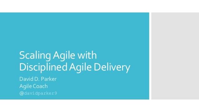 ScalingAgile with DisciplinedAgile Delivery David D. Parker Agile Coach @davidparker9