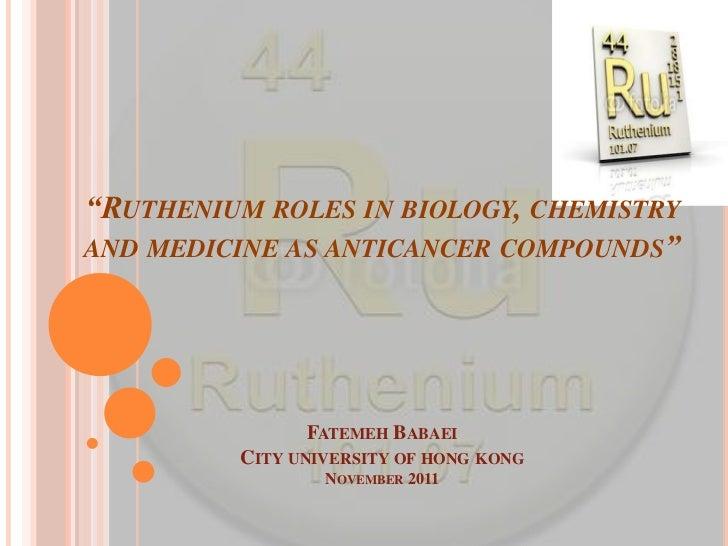 """RUTHENIUM ROLES IN BIOLOGY, CHEMISTRYAND MEDICINE AS ANTICANCER COMPOUNDS""               FATEMEH BABAEI         CITY UNIV..."