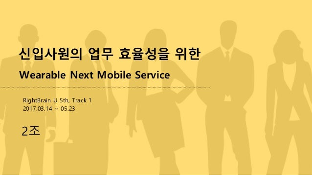 신입사원의 업무 효율성을 위한 Wearable Next Mobile Service 2조 RightBrain U 5th, Track 1 2017.03.14 ~ 05.23