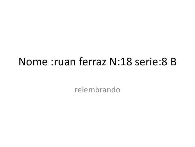 Nome :ruan ferraz N:18 serie:8 B relembrando