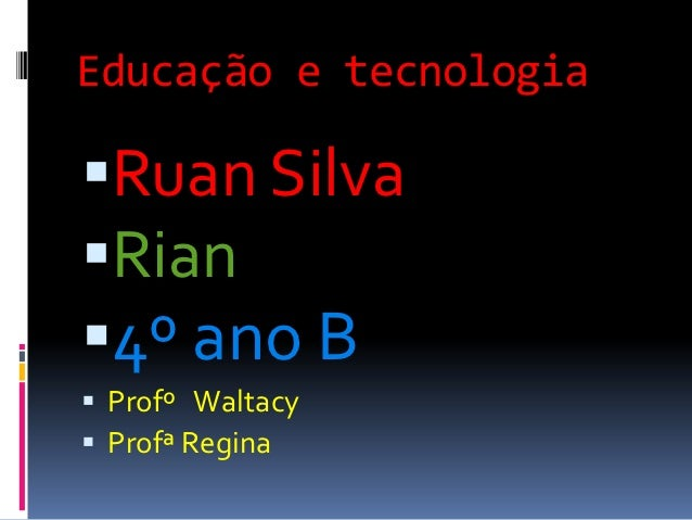 Educação e tecnologiaRuan SilvaRian4º ano B Profº Waltacy Profª Regina