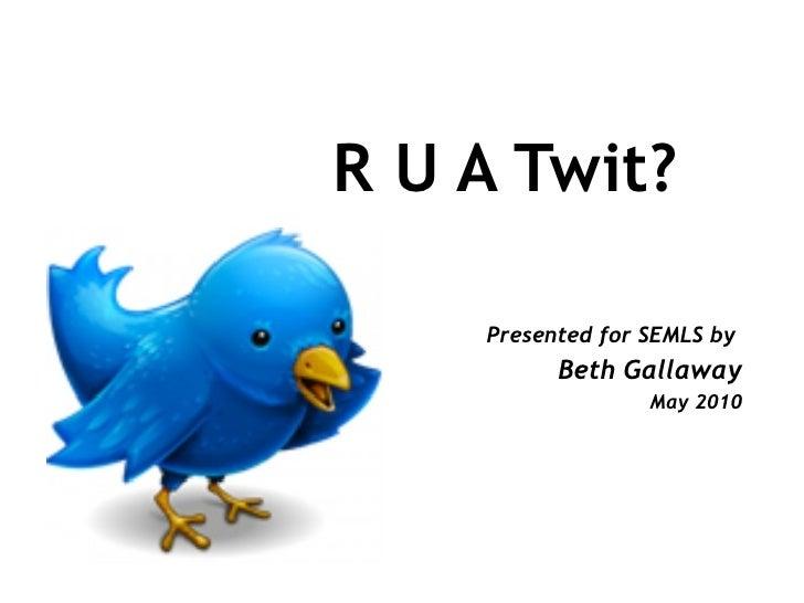 R U A Twit? <ul><ul><li>Presented for SEMLS by  </li></ul></ul><ul><ul><li>Beth Gallaway </li></ul></ul><ul><ul><li>May 20...