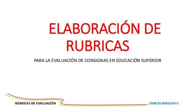 RÚBRICAS DE EVALUACIÓN CARLOS MASSUH V. ELABORACIÓN DE RUBRICAS PARA LA EVALUACIÓN DE CONSIGNAS EN EDUCACIÓN SUPERIOR
