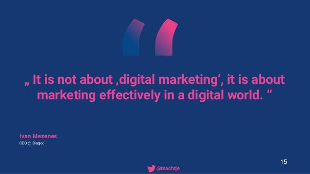 """"""" It is not about 'digital marketing', it is about marketing effectively in a digital world. """" Ivan Mezenes CEO @ Diageo 1..."""