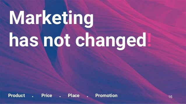 Product . Price . Place . Promotion Marketing has not changed! 16