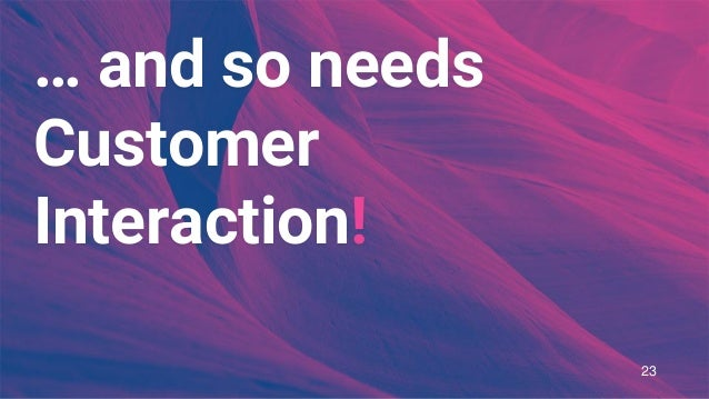 … and so needs Customer Interaction! 23