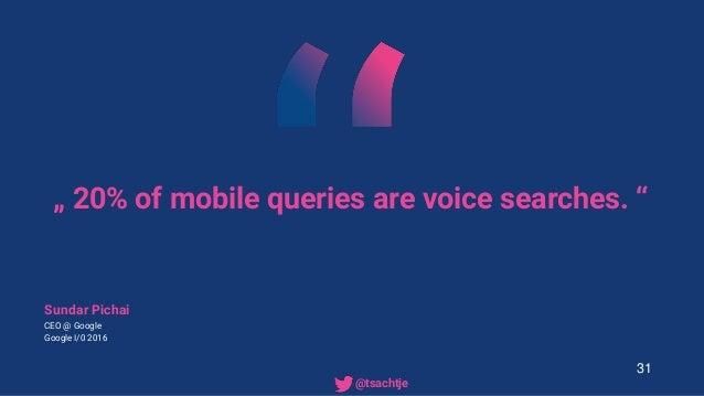""""""" 20% of mobile queries are voice searches. """" Sundar Pichai CEO @ Google Google I/0 2016 31 • @tsachtje"""