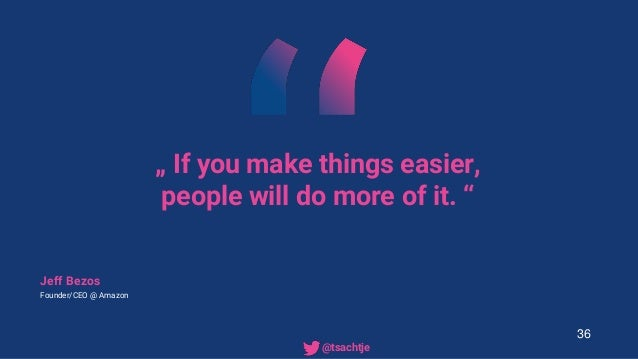 """"""" If you make things easier, people will do more of it. """" Jeff Bezos Founder/CEO @ Amazon 36 • @tsachtje"""