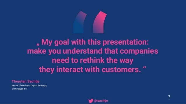 """"""" My goal with this presentation: make you understand that companies need to rethink the way they interact with customers...."""