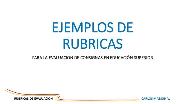 RÚBRICAS DE EVALUACIÓN CARLOS MASSUH V. EJEMPLOS DE RUBRICAS PARA LA EVALUACIÓN DE CONSIGNAS EN EDUCACIÓN SUPERIOR