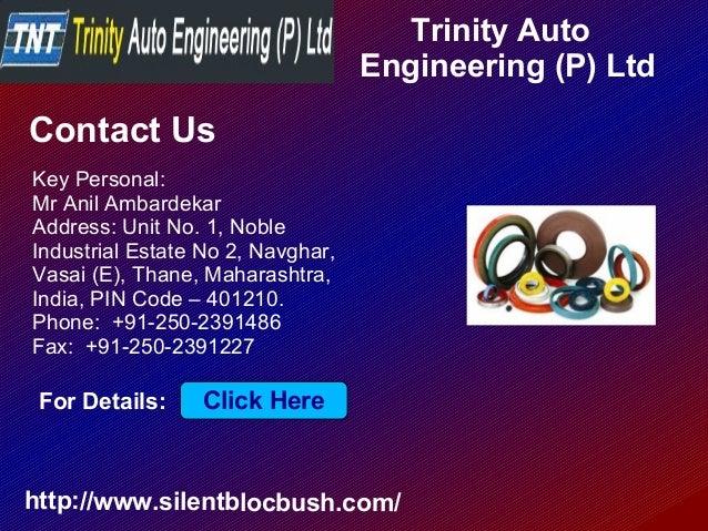 Trinity Auto Engineering (P) Ltd http://www.silentblocbush.com/ Contact Us Key Personal: Mr Anil Ambardekar Address: Unit ...