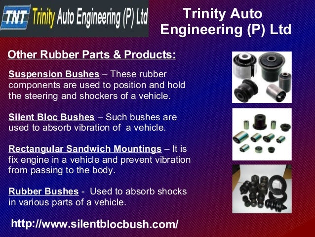 Trinity Auto Engineering (P) Ltd http://www.silentblocbush.com/ Other Rubber Parts & Products: Suspension Bushes – These r...