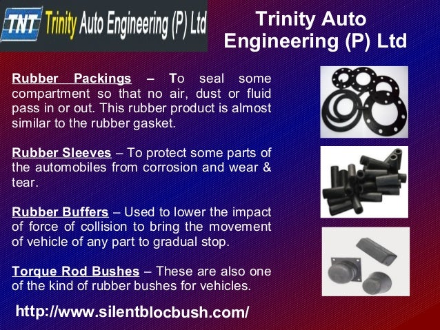 Trinity Auto Engineering (P) Ltd http://www.silentblocbush.com/ Rubber Packings – To seal some compartment so that no air,...