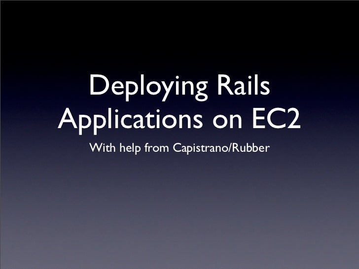 Deploying Rails Applications on EC2   With help from Capistrano/Rubber