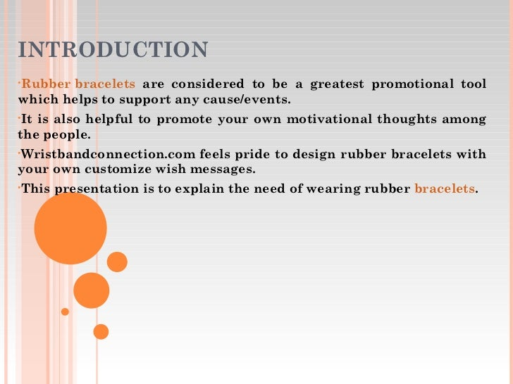 INTRODUCTION <ul><li>Rubber bracelets  are considered to be a greatest promotional tool which helps to support any cause/e...