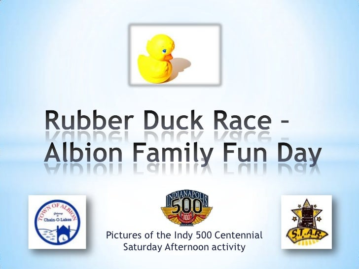 Rubber Duck Race –Albion Family Fun Day<br />Pictures of the Indy 500 Centennial Saturday Afternoon activity<br />