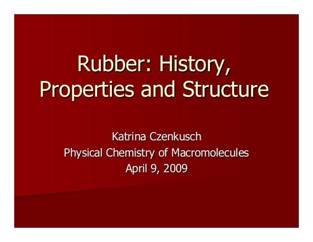 Rubber: History,Rubber: History, Properties and StructureProperties and Structure Katrina CzenkuschKatrina Czenkusch Physi...