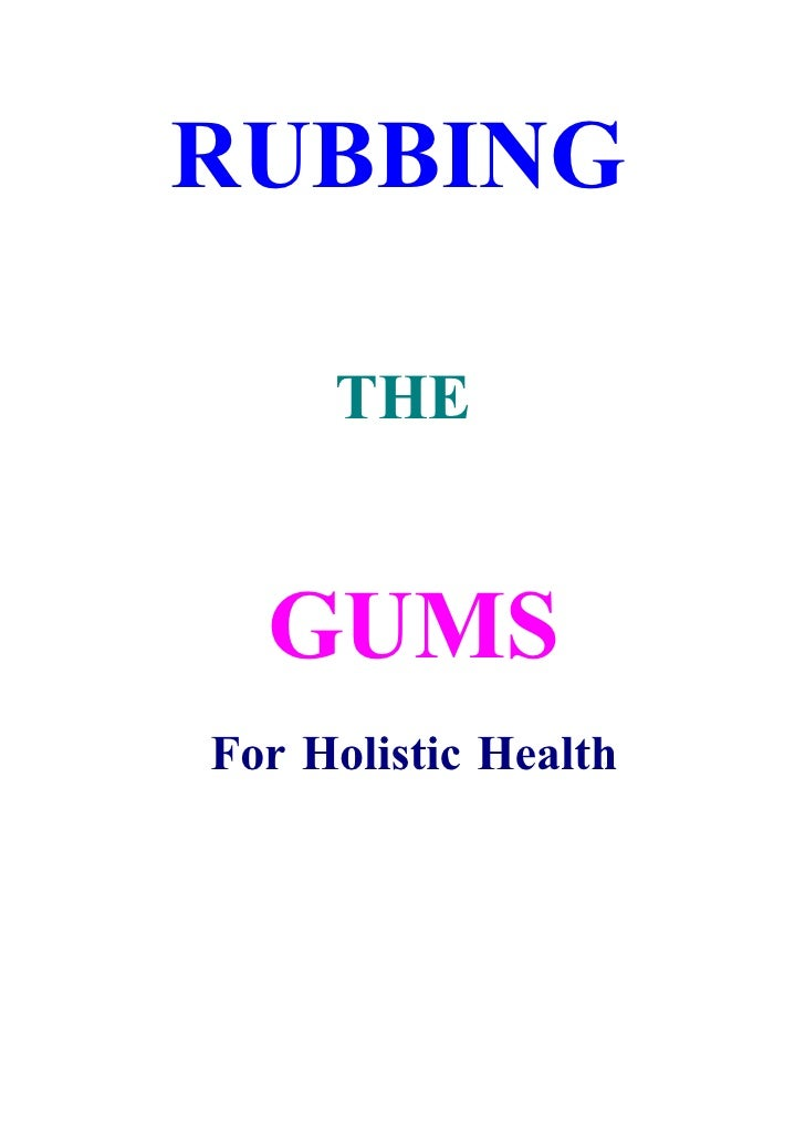 RUBBING       THE     GUMS For Holistic Health