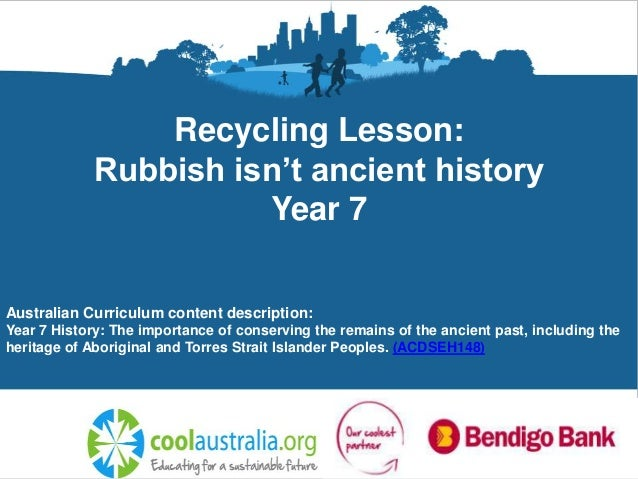 Recycling Lesson: Rubbish isn't ancient history Year 7 Australian Curriculum content description: Year 7 History: The impo...