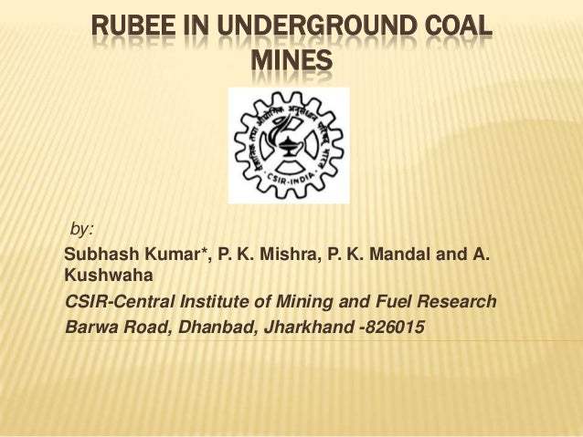RUBEE IN UNDERGROUND COAL MINES  by: Subhash Kumar*, P. K. Mishra, P. K. Mandal and A. Kushwaha CSIR-Central Institute of ...