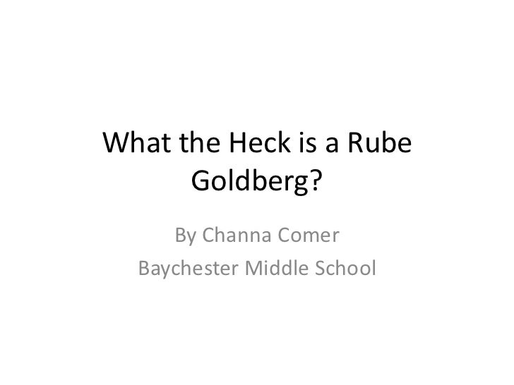 What the Heck is a Rube      Goldberg?     By Channa Comer  Baychester Middle School