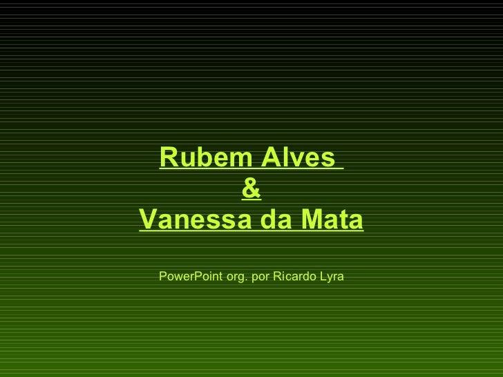 RubemAlves  & Vanessa da Mata PowerPoint org. por Ricardo Lyra