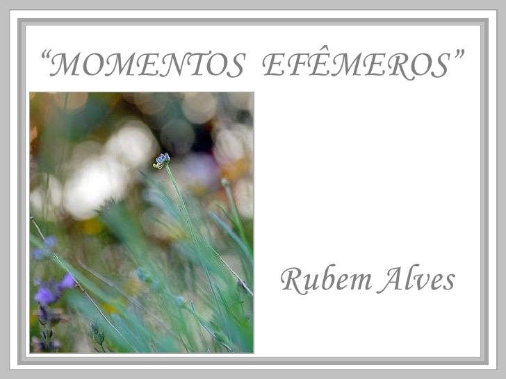 """"""" MOMENTOS  EFÊMEROS"""" Rubem Alves"""
