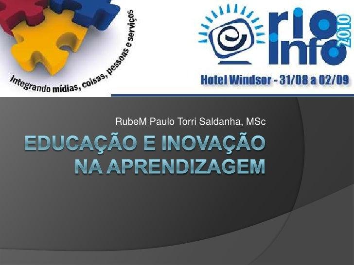 Educação e Inovação naAprendizagem<br />RubeM Paulo Torri Saldanha, MSc<br />