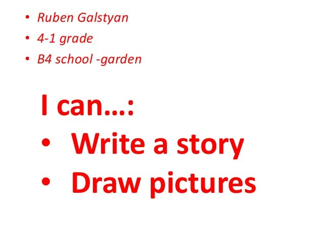 • Ruben Galstyan • 4-1 grade • B4 school -garden I can…: • Write a story • Draw pictures