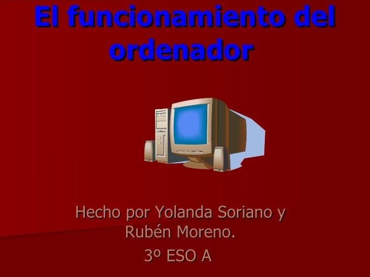 El funcionamiento del ordenador   Hecho por Yolanda Soriano y Rubén Moreno. 3º ESO A