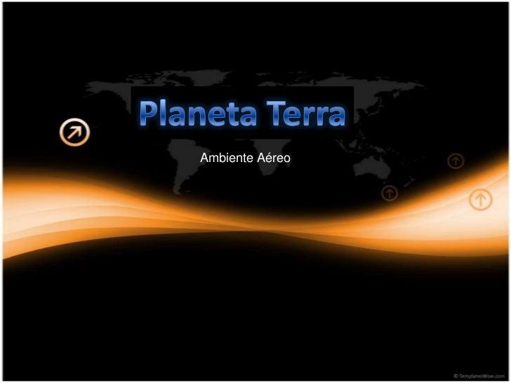 Planeta Terra<br />Ambiente Aéreo<br />