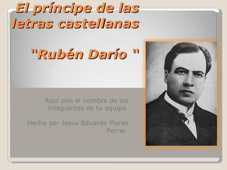 """El príncipe de lasletras castellanas  """"Rubén Darío """"       Aquí pon el nombre de los        integrantes de tu equipo  Hech..."""