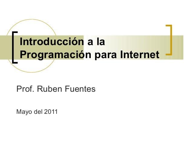 Introducción a laProgramación para InternetProf. Ruben FuentesMayo del 2011
