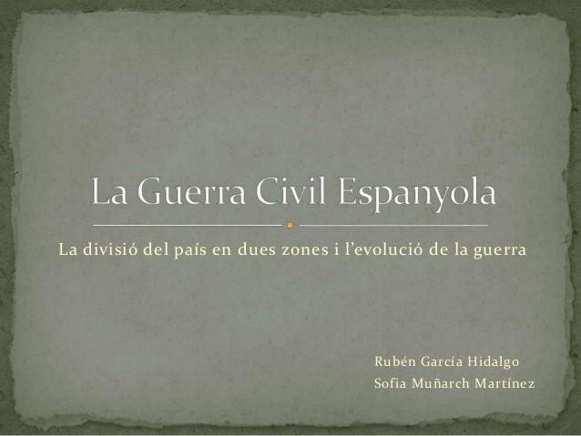 La divisió del país en dues zones i l'evolució de la guerra                                       Rubén García Hidalgo    ...