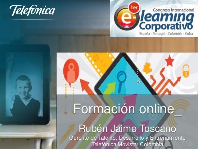 Formación online_  Rubén Jaime Toscano  Gerente de Talento, Desarrollo y Entrenamiento  Telefónica Movistar Colombia