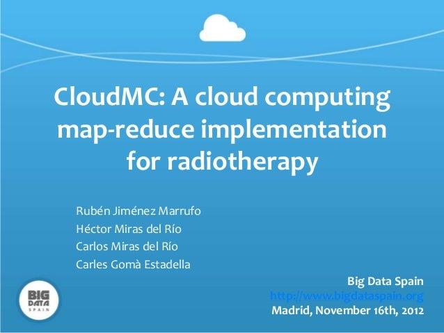 CloudMC: A cloud computingmap-reduce implementation     for radiotherapy Rubén Jiménez Marrufo Héctor Miras del Río Carlos...