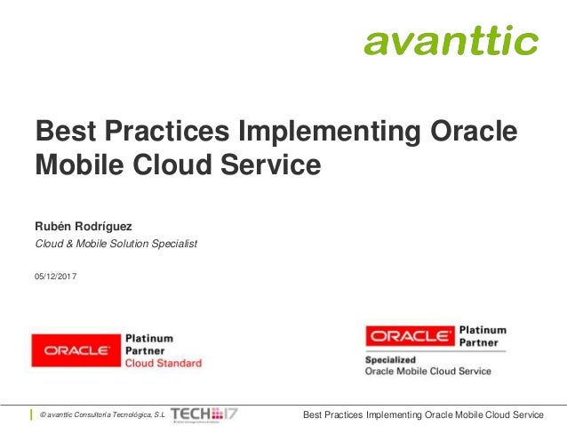 © avanttic Consultoría Tecnológica, S.L Best Practices Implementing Oracle Mobile Cloud Service Rubén Rodríguez Cloud & Mo...