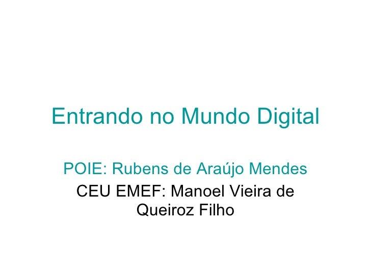 Entrando no Mundo Digital POIE: Rubens de Araújo Mendes CEU EMEF: Manoel Vieira de Queiroz Filho