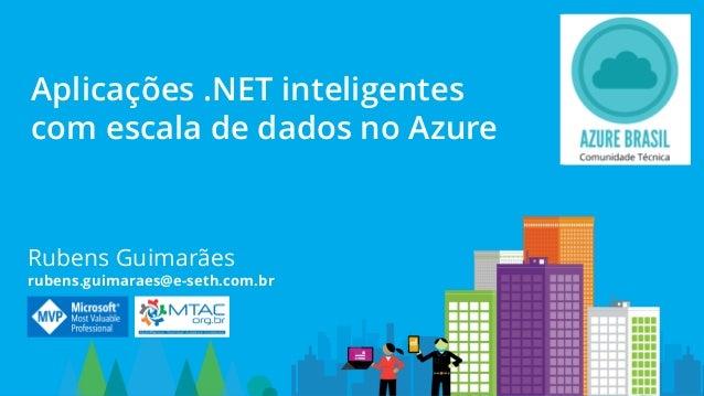 Rubens Guimarães rubens.guimaraes@e-seth.com.br Aplicações .NET inteligentes com escala de dados no Azure