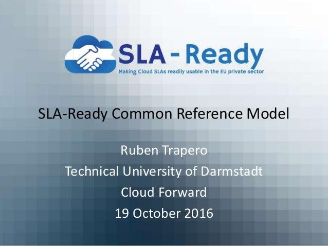 SLA-Ready Common Reference Model Ruben Trapero Technical University of Darmstadt Cloud Forward 19 October 2016