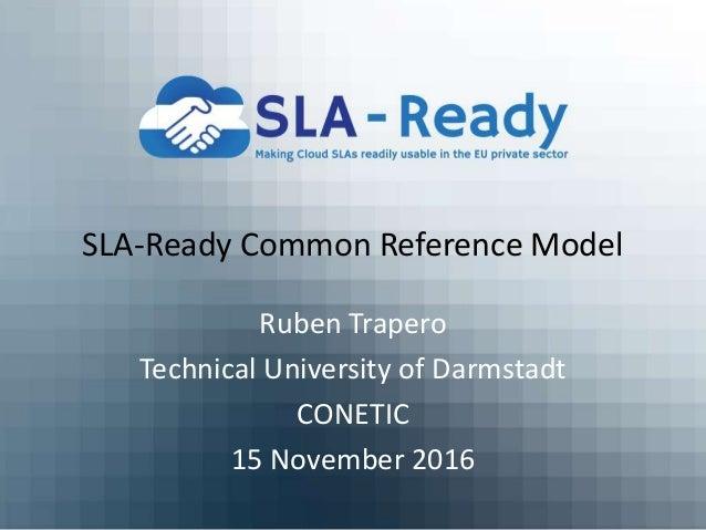 SLA-Ready Common Reference Model Ruben Trapero Technical University of Darmstadt CONETIC 15 November 2016