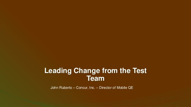 Leading Change from the Test Team John Ruberto – Concur, Inc. – Director of Mobile QE