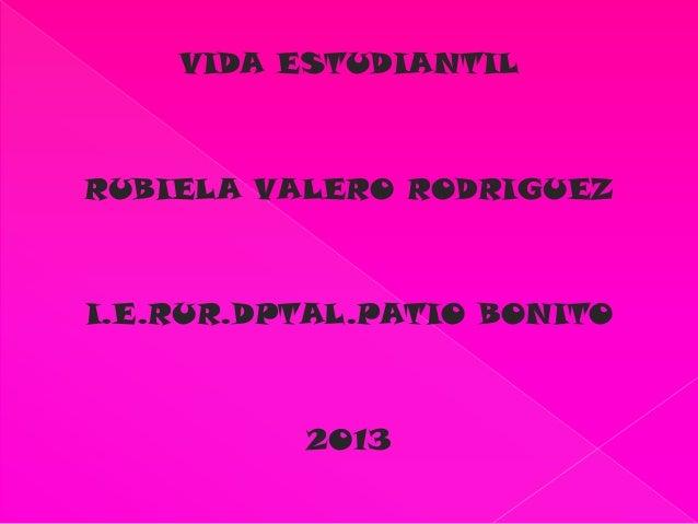 VIDA ESTUDIANTIL RUBIELA VALERO RODRIGUEZ I.E.RUR.DPTAL.PATIO BONITO 2013
