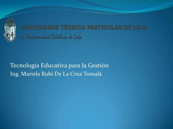 Tecnología Educativa para la Gestión<br />Ing. Mariela Rubí De La Cruz Tomalá<br />
