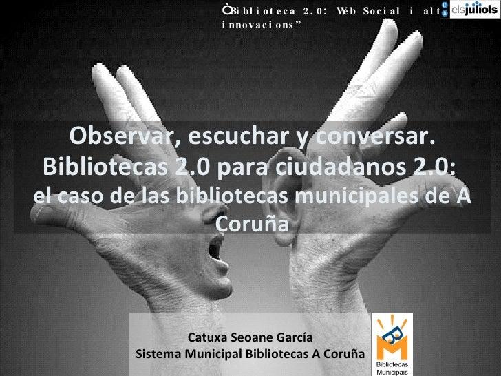 """Observar, escuchar y conversar. Bibliotecas 2.0 para ciudadanos 2.0:  el caso de las bibliotecas municipales de A Coruña """"..."""