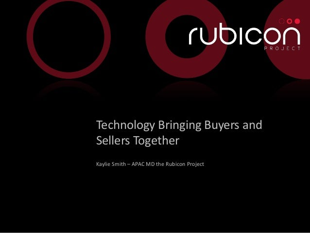 Technology Bringing Buyers and    Sellers Together    Kaylie Smith – APAC MD the Rubicon Project1