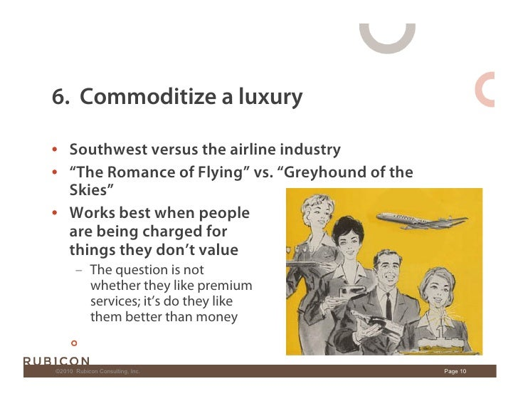 """6. Commoditize a luxury  • Southwest versus the airline industry • """"The Romance of Flying"""" vs. """"Greyhound of the    Skie..."""